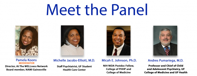 Meet the Panel: Moderator: Pamela Koons, Director, At The WELLness Network Board member, NAMI Gainesville, Panelists: Michelle Jacobs-Elliott, MD, Staff Psychiatrist, UF Student Health Care Center Areas of expertise include ADHD, Depression, Anxiety, and Cultural and Women's Mental Health, Micah E. Johnson, PhD, Postdoctoral Fellow, UF College of Medicine Areas of expertise include sociology, criminology, child development, and social epidemiology, Andres Pumariega, MD, Professor and Chief of Child and Adolescent Psychiatry, UF College of Medicine and UF Health Areas of expertise include children's systems of care, cultural divesity in mental health, and standards of cultural competence in medicine