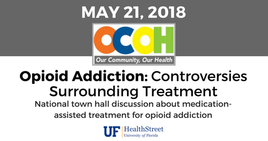 May 21, 2018; OCOH: Our community, our health; Opioid Addiction: Controversies Surrounding Treatment. National town hall discussion about medication assisted treatment for opioid addiction. UF Health Street.