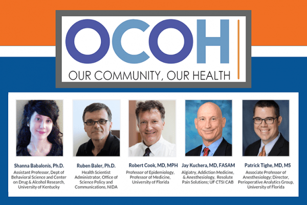 OCOH Our Community, Our Health Shanna Babalonis, Ph.D., Assistant Professor, Department of Behavioral Science, Center on Drug and Alcohol Research, University of Kentucky; Ruben Baler, Ph.D., NIH/NIDA Health Scientist Administrator, Office of Science Policy and Communications (OSPC); Robert Cook, MD, MPH, Professor of Epidemiology with a joint appointment in the Division of General Internal Medicine at the University of Florida; and Jay Kuchera, MD, FASAM Algiatry, Addiction Medicine, and Anesthesiology at Resolute Pain Solutions; is Patrick Tighe, MD, MS, Associate Professor of Anesthesiology; Director Perioperative Analytics Group, Univesity of Florida