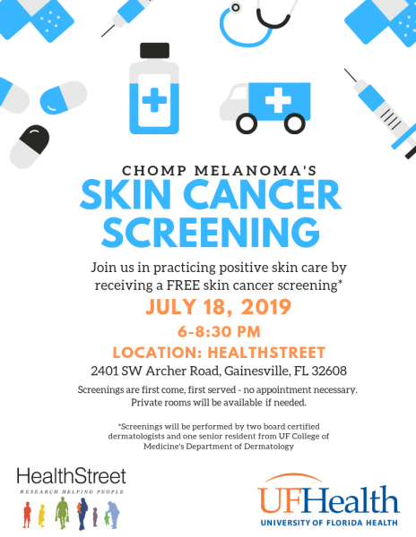 Chomp Melanoma's Skin Cancer Screening; Join us in practicing positive skin care by receiving a FREE skin cancer screening; Screenings will be performed by two board certified dermatologists and one senior resident for UF College of Medicine's Department of Dermatology; July 18, 2019; 6-8:30 pm.m. Location: HealthStreet; 2401 SW Archer Road, Gainesville, FL 32608; Private roomswill be available if needed.